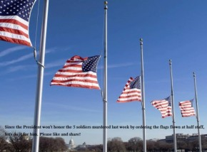 Since Obama will not honor the 5 soldiers murdered last week by ordering the flags flown at half staff, lets do it for him.